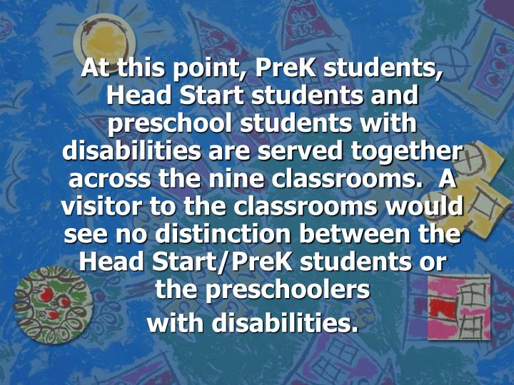At this point, PreK students, Head Start students and preschool students with disabilities are served together across the nine classrooms.  A visitor to the classrooms would see no distinction between the Head Start/PreK students or the preschoolers