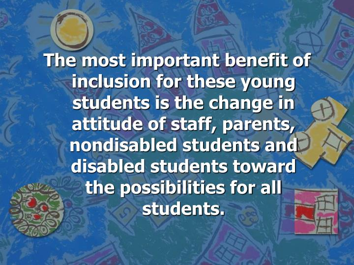 The most important benefit of inclusion for these young students is the change in attitude of staff, parents, nondisabled students and disabled students toward the possibilities for all students.