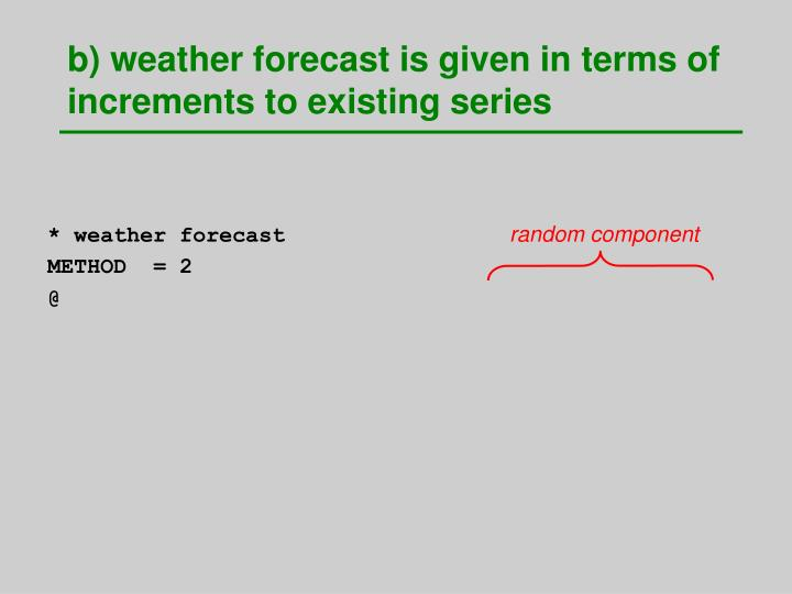 b) weather forecast is given in terms of increments to existing series