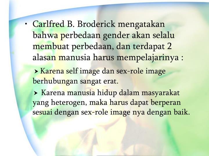 Carlfred B. Broderick mengatakan bahwa perbedaan gender akan selalu membuat perbedaan, dan terdapat 2 alasan manusia harus mempelajarinya :