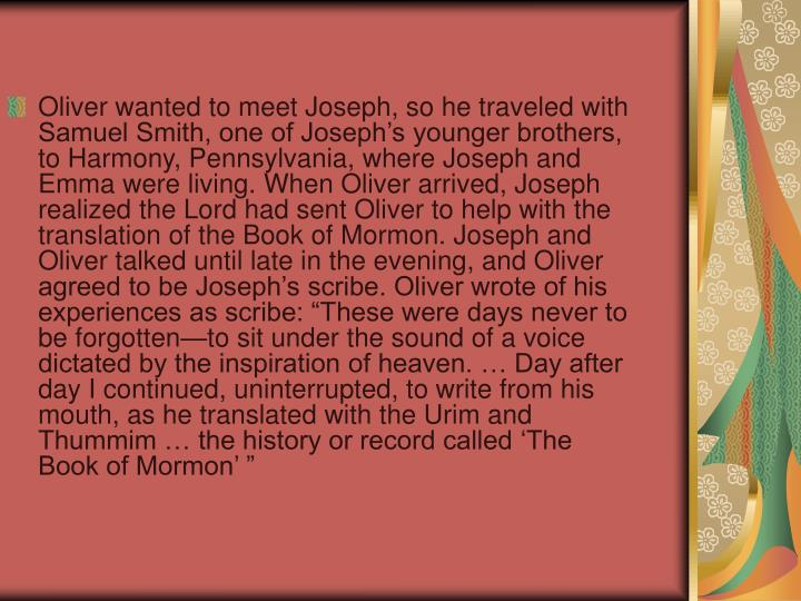 "Oliver wanted to meet Joseph, so he traveled with Samuel Smith, one of Joseph's younger brothers, to Harmony, Pennsylvania, where Joseph and Emma were living. When Oliver arrived, Joseph realized the Lord had sent Oliver to help with the translation of the Book of Mormon. Joseph and Oliver talked until late in the evening, and Oliver agreed to be Joseph's scribe. Oliver wrote of his experiences as scribe: ""These were days never to be forgotten—to sit under the sound of a voice dictated by the inspiration of heaven. … Day after day I continued, uninterrupted, to write from his mouth, as he translated with the Urim and Thummim … the history or record called 'The Book of Mormon' """