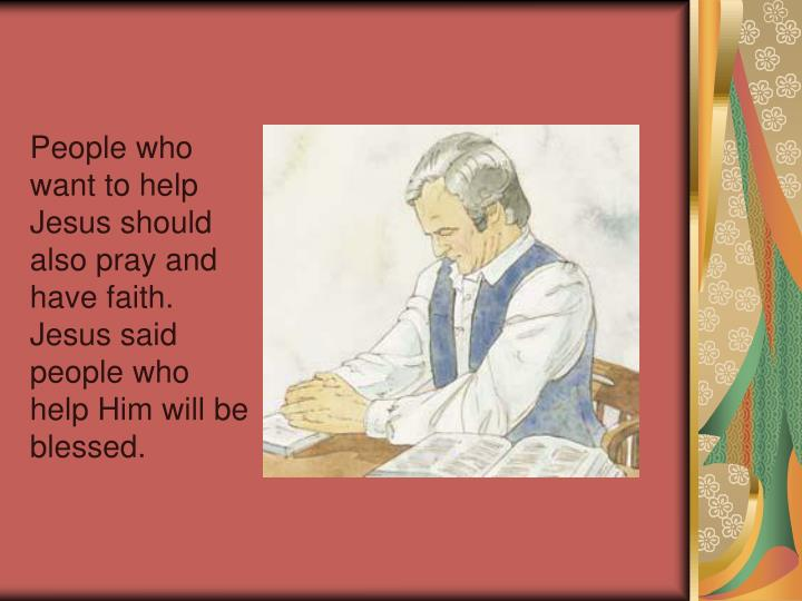 People who want to help Jesus should also pray and have faith. Jesus said people who help Him will be blessed.