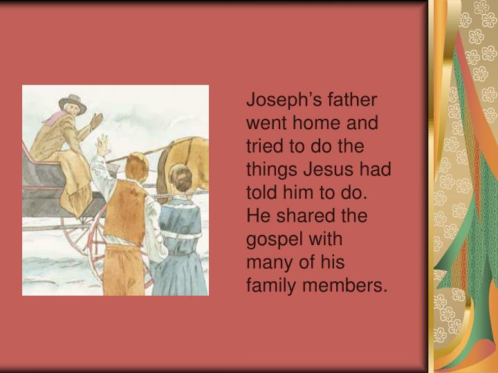 Joseph's father went home and tried to do the things Jesus had told him to do. He shared the gospel with