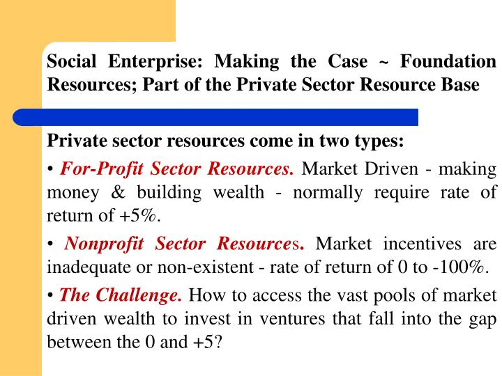 Social Enterprise: Making the Case ~ Foundation Resources; Part of the Private Sector Resource Base