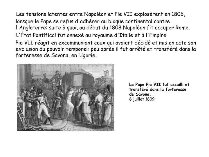 Les tensions latentes entre Napoléon et Pie VII explosèrent en 1806, lorsque le Pape se refus d'adhérer au bloque continental contre l'Angleterre: suite à quoi, au début du 1808 Napoléon fit occuper Rome.