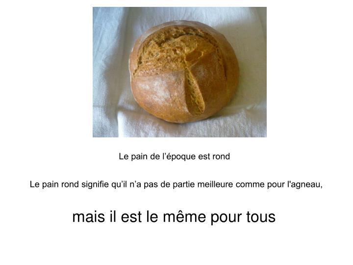 Le pain de l'époque est rond