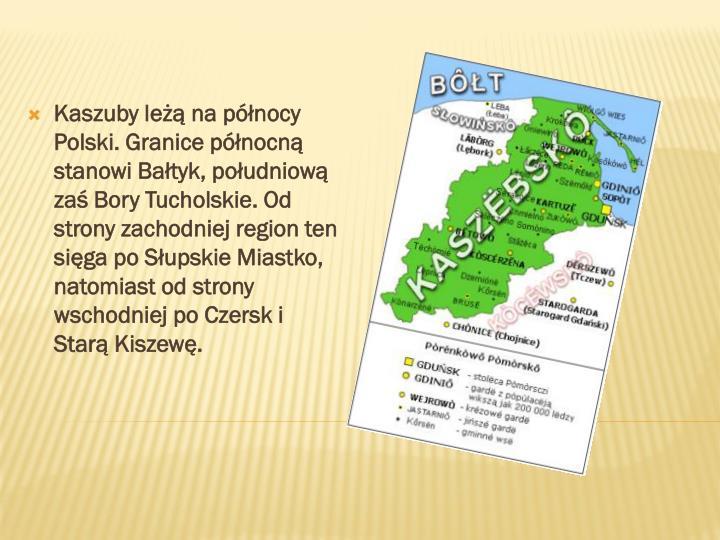 Kaszuby leżą na północy Polski. Granice północną stanowi Bałtyk, południową zaś Bory Tucholskie. Od strony zachodniej region ten sięga po Słupskie Miastko, natomiast od strony wschodniej po Czersk i Starą Kiszewę.