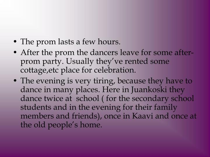 The prom lasts a few hours.
