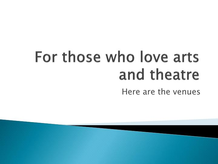 For those who love arts and theatre