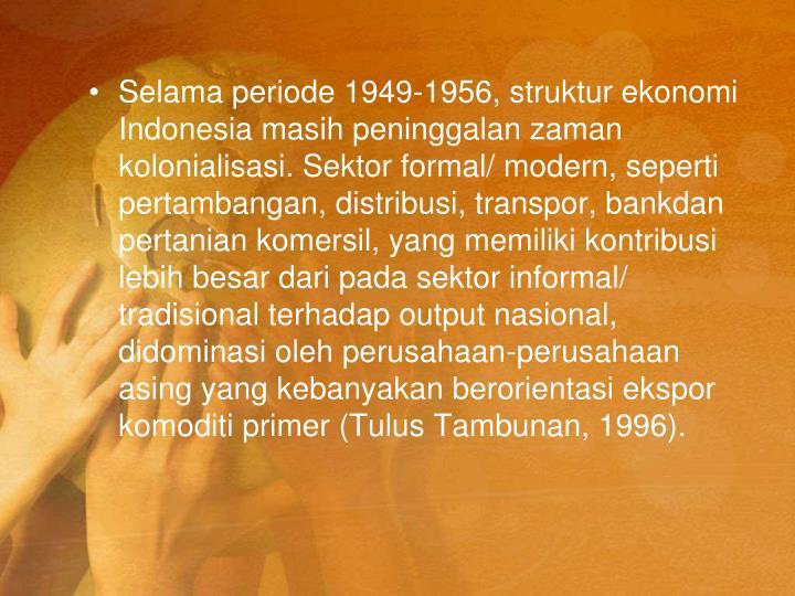Selama periode 1949-1956, struktur ekonomi Indonesia masih peninggalan zaman kolonialisasi. Sektor formal/ modern, seperti pertambangan, distribusi, transpor, bankdan pertanian komersil, yang memiliki kontribusi lebih besar dari pada sektor informal/ tradisional terhadap output nasional, didominasi oleh perusahaan-perusahaan asing yang kebanyakan berorientasi ekspor komoditi primer (Tulus Tambunan, 1996).