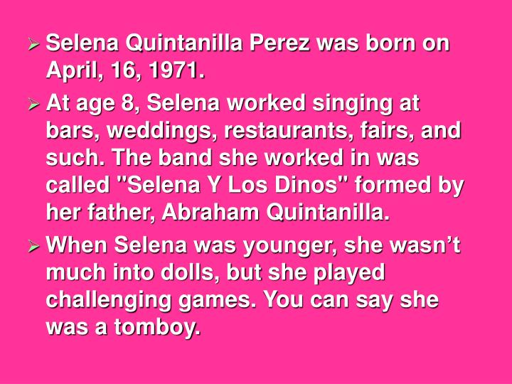 Selena Quintanilla Perez was born on April, 16, 1971.