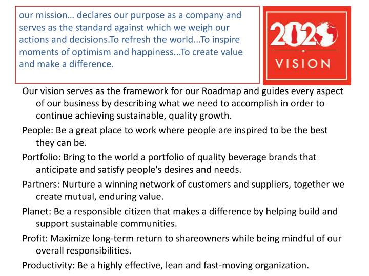 our mission… declares our purpose as a company and serves as the standard against which we weigh our actions and decisions.To refresh the world...To inspire moments of optimism and happiness...To create value and make a difference.
