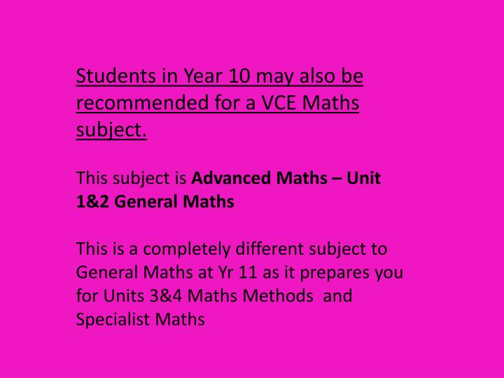 Students in Year 10 may also be recommended for a VCE Maths subject.