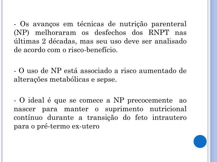 - Os avanços em técnicas de nutrição parenteral (NP) melhoraram os desfechos dos RNPT nas últimas 2 décadas, mas seu uso deve ser analisado de acordo com o risco-benefício.