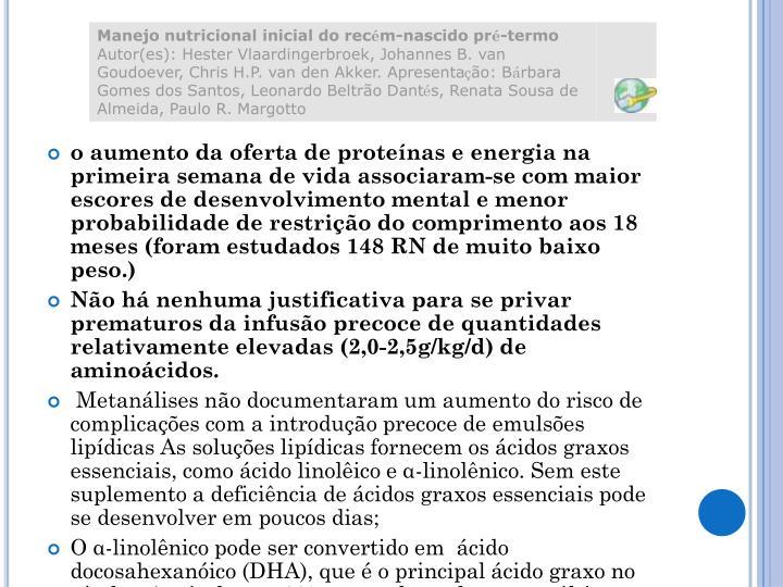 o aumento da oferta de proteínas e energia na primeira semana de vida associaram-se com maior escores de desenvolvimento mental e menor probabilidade de restrição do comprimento aos 18 meses (foram estudados 148 RN de muito baixo peso.)