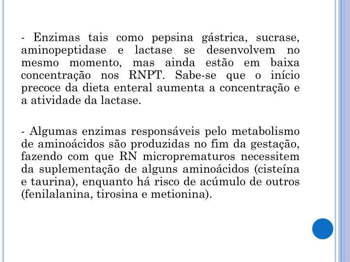 - Enzimas tais como pepsina gástrica, sucrase, aminopeptidase e lactase se desenvolvem no mesmo momento, mas ainda estão em baixa concentração nos RNPT. Sabe-se que o início precoce da dieta enteral aumenta a concentração e a atividade da lactase.