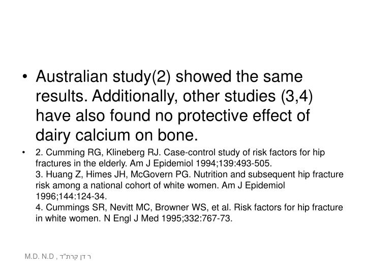 Australian study(2) showed the same results. Additionally, other studies (3,4) have also found no protective effect of dairy calcium on bone.