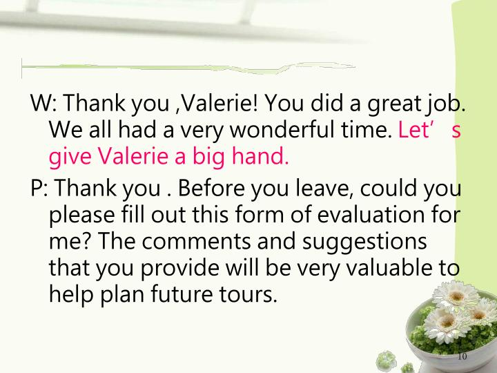 W: Thank you ,Valerie! You did a great job. We all had a very wonderful time.