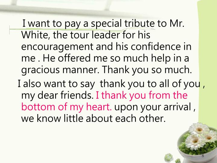 I want to pay a special tribute to Mr. White, the tour leader for his encouragement and his confidence in me . He offered me so much help in a gracious manner. Thank you so much.