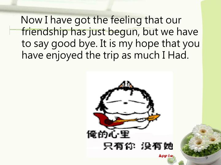 Now I have got the feeling that our friendship has just begun, but we have to say good bye. It is my hope that you have enjoyed the trip as much I Had.