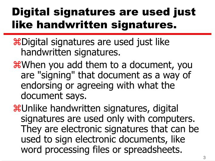 Digital signatures are used just like handwritten signatures