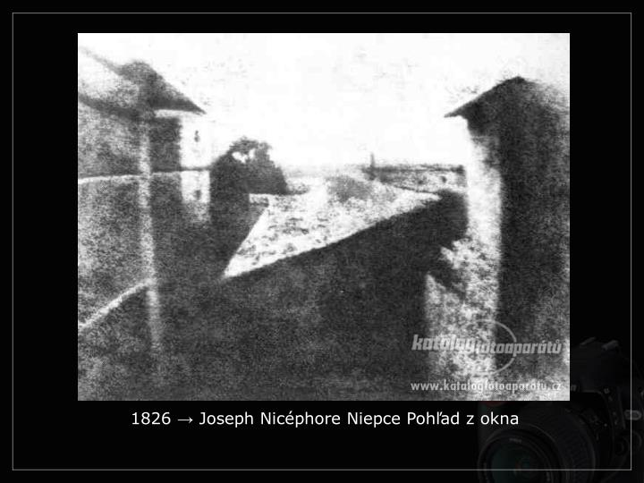 1826 → Joseph Nicéphore Niepce Pohľad z okna