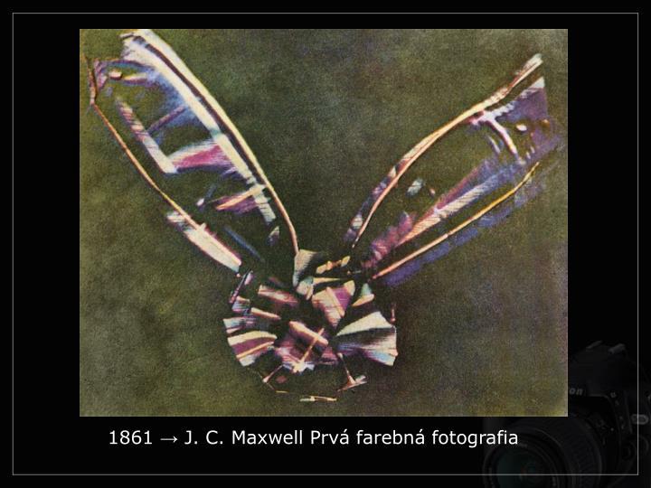 1861 → J. C. Maxwell Prvá farebná fotografia