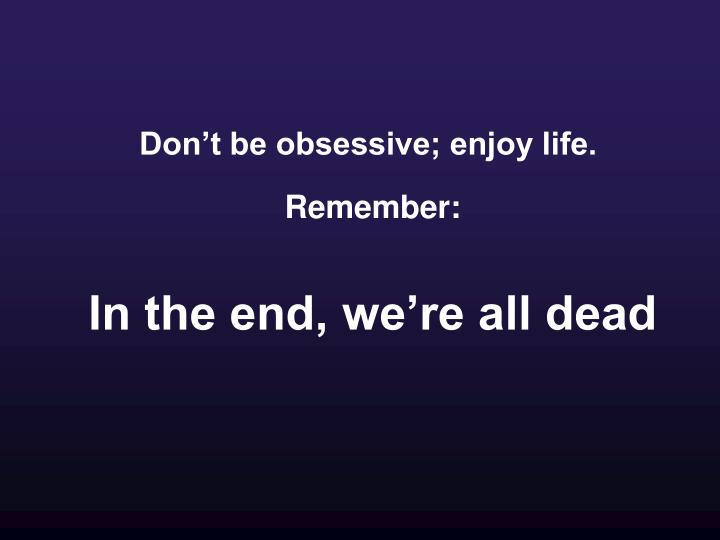 Don't be obsessive; enjoy life.