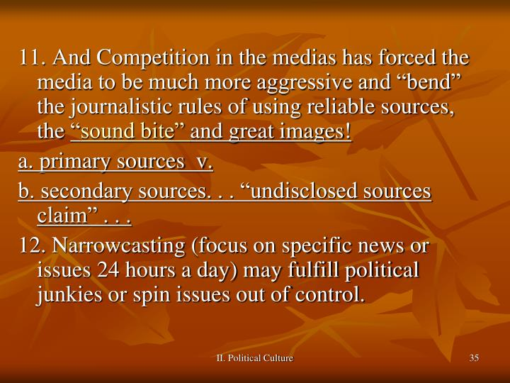 "11. And Competition in the medias has forced the media to be much more aggressive and ""bend"" the journalistic rules of using reliable sources,  the"
