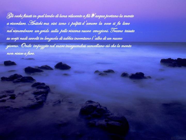 Gli occhi fissati in quel lembo di luna rilucente a fili d'acqua portano la mente a ricordare. Antichi ma  vivi  sono  i  palpiti d'amore  la  voce  si  fa  lieve nel rimembrare  un grido  sulla  pelle ricama nuove  emozioni. Trame  tessute  su corpi nudi avvolti in lenzuola di sabbia inventano l'alba di un nuovo giorno. Onde  impazzite nel mare inseguendosi cancellano ciò che la mente non riesce a fare.