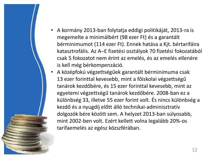 A kormny 2013-ban folytatja eddigi politikjt, 2013-ra is megemelte a minimlbrt (98 ezer Ft) s a garantlt brminimumot (114 ezer Ft). Ennek hatsa a Kjt. brtarifira katasztroflis. Az AE fizetsi osztlyok 70 fizetsi fokozatbl csak 5 fokozatot nem rint az emels, s az emels ellenre is kell mg brkompenzci.
