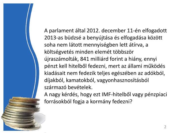 A parlament ltal 2012. december 11-n elfogadott 2013-as bdzs a benyjtsa s elfogadsa kztt soha nem ltott mennyisgben lett trva, a kltsgvets minden elemt tbbszr jraszmoltk, 841 millird forint a hiny, ennyi pnzt kell hitelbl fedezni, mert az llami mkds kiadsait nem fedezik teljes egszben az adkbl, djakbl, kamatokbl, vagyonhasznostsbl szrmaz bevtelek.