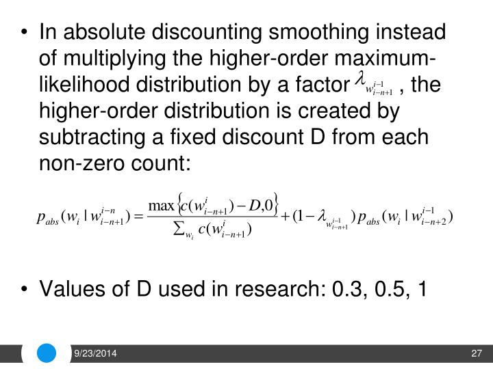 In absolute discounting smoothing instead of multiplying the higher-order maximum-likelihood distribution by a factor