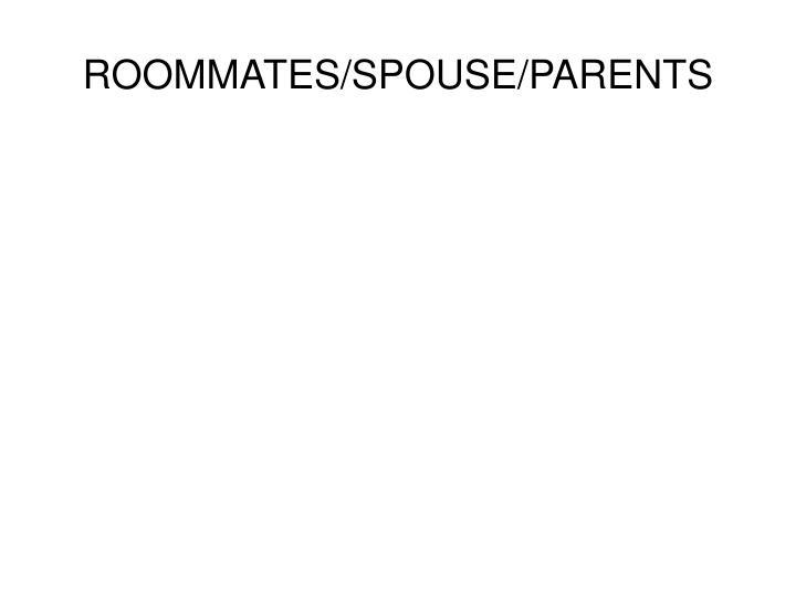 ROOMMATES/SPOUSE/PARENTS