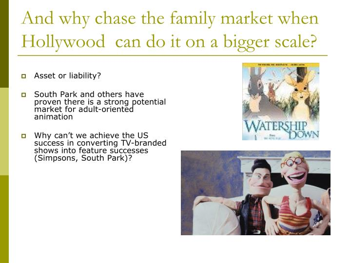 And why chase the family market when Hollywood  can do it on a bigger scale?
