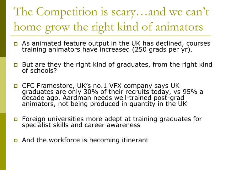The Competition is scary…and we can't home-grow the right kind of animators