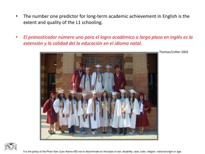 The number one predictor for long-term academic achievement in English is the extent and quality of the L1 schooling.