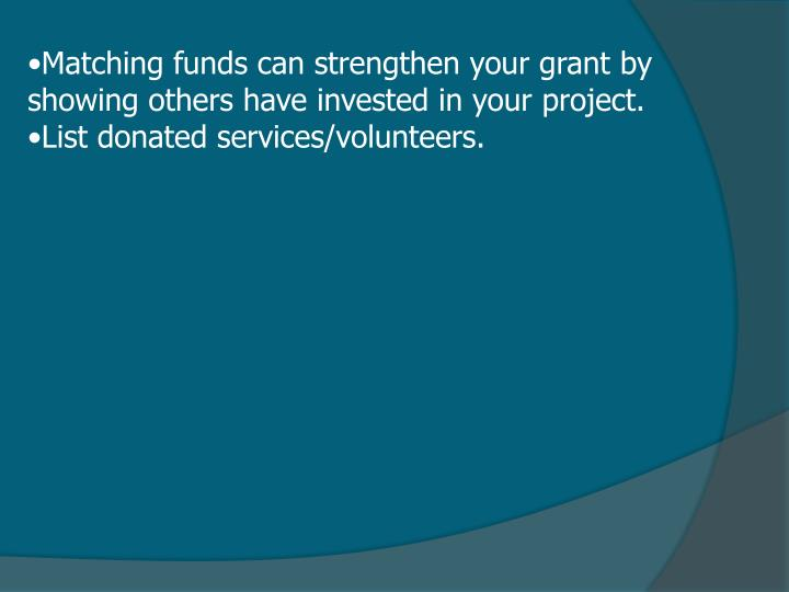 Matching funds can strengthen your grant by showing others have invested in your project.