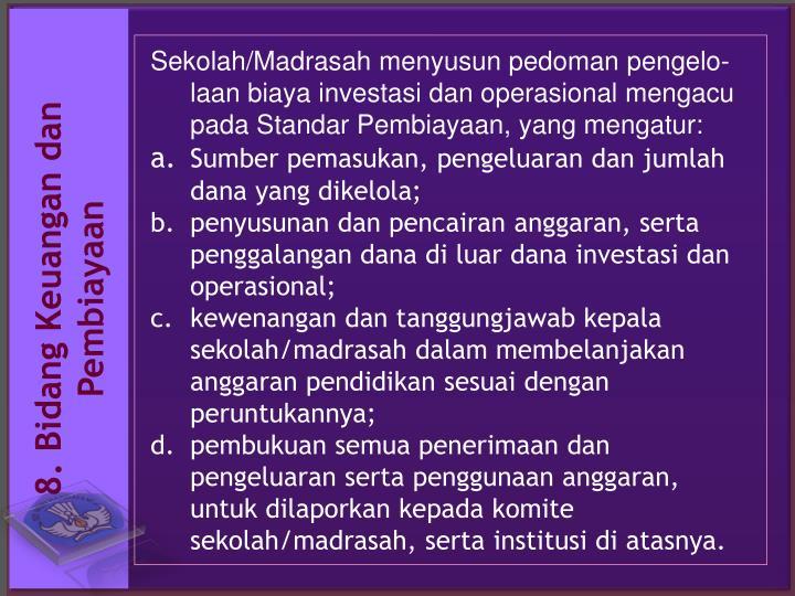 Sekolah/Madrasah menyusun pedoman pengelo-laan biaya investasi dan operasional mengacu pada Standar Pembiayaan, yang mengatur: