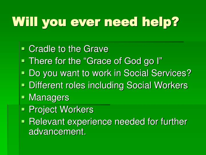 Will you ever need help?