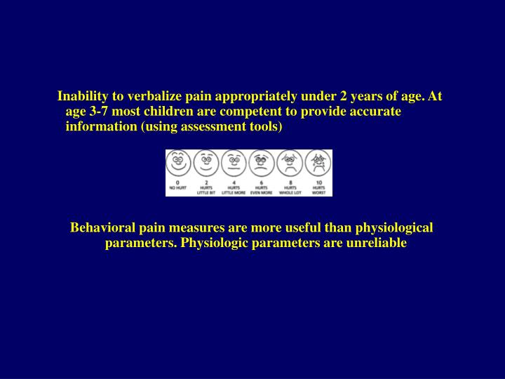 Inability to verbalize pain appropriately under 2 years of age. At age 3-7 most children are competent to provide accurate information (using assessment tools)