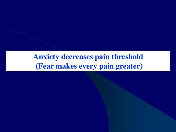 Anxiety decreases pain threshold