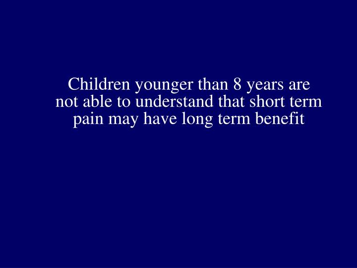 Children younger than 8 years are not able to understand that short term pain may have long term benefit