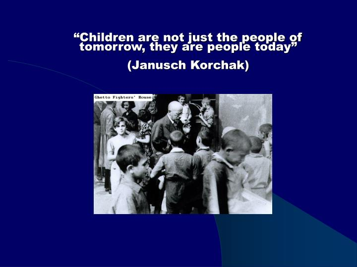 """Children are not just the people of tomorrow, they are people today"""