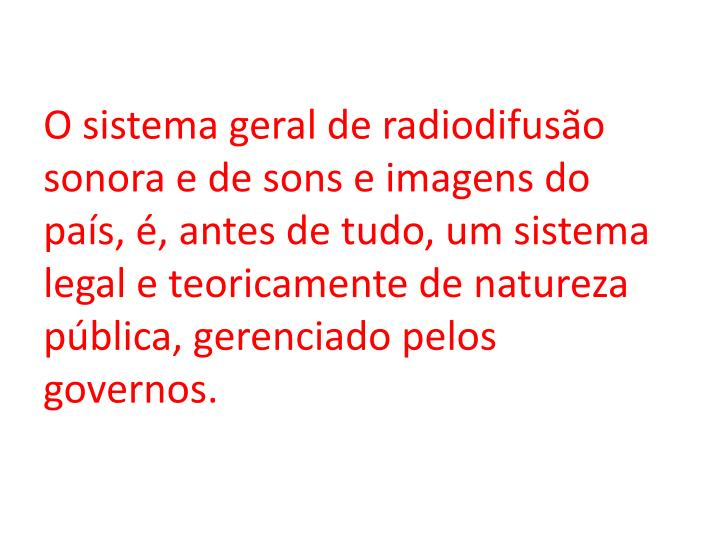 O sistema geral de radiodifusão sonora e de sons e imagens do país, é, antes de tudo, um sistema legal e teoricamente de natureza pública, gerenciado pelos governos.