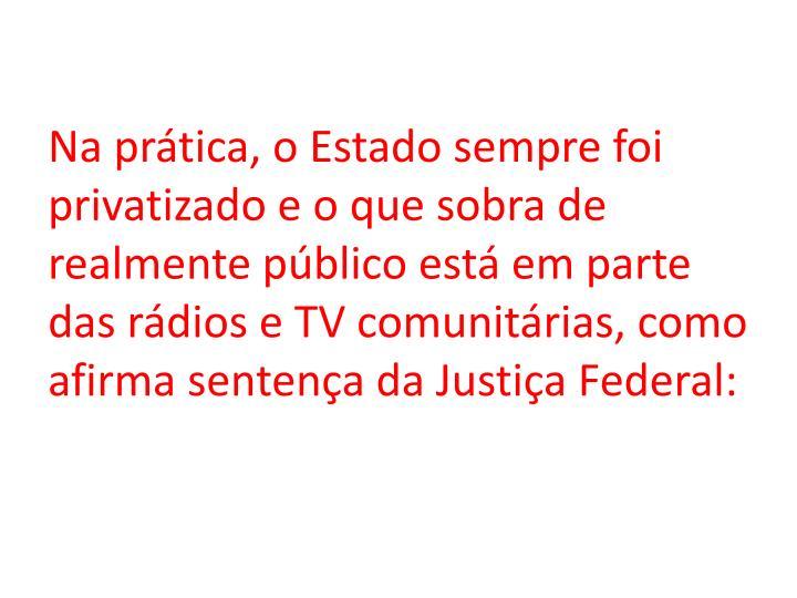 Na prática, o Estado sempre foi privatizado e o que sobra de realmente público está em parte das rádios e TV comunitárias, como afirma sentença da Justiça Federal: