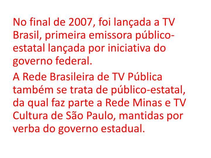 No final de 2007, foi lançada a TV Brasil, primeira emissora público-estatal lançada por iniciativa do governo federal.