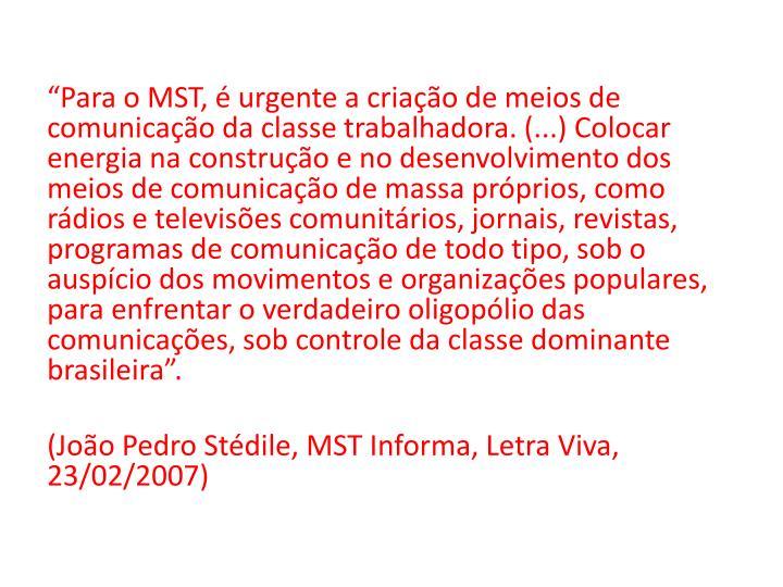 """""""Para o MST, é urgente a criação de meios de comunicação da classe trabalhadora. (...) Colocar energia na construção e no desenvolvimento dos meios de comunicação de massa próprios, como rádios e televisões comunitários, jornais, revistas, programas de comunicação de todo tipo, sob o auspício dos movimentos e organizações populares, para enfrentar o verdadeiro oligopólio das comunicações, sob controle da classe dominante brasileira""""."""