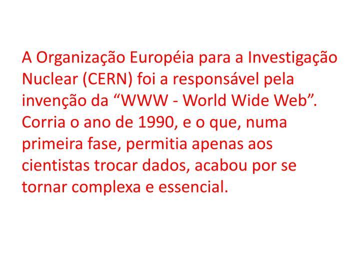 """A Organização Européia para a Investigação Nuclear (CERN) foi a responsável pela invenção da """"WWW - World Wide Web"""". Corria o ano de 1990, e o que, numa primeira fase, permitia apenas aos cientistas trocar dados, acabou por se tornar complexa e essencial."""