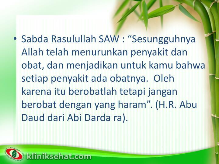 """Sabda Rasulullah SAW : """"Sesungguhnya Allah telah menurunkan penyakit dan obat, dan menjadikan untuk kamu bahwa setiap penyakit ada obatnya.  Oleh karena itu berobatlah tetapi jangan berobat dengan yang haram"""". (H.R. Abu Daud dari Abi Darda ra)."""